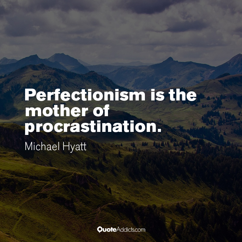 Perfectionism is the Mother of Procrastination - Michael Hyatt