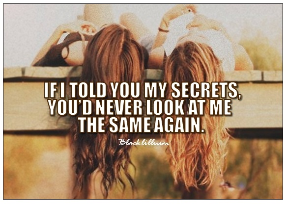If I told you my secrets, you'd never look at me the same again.