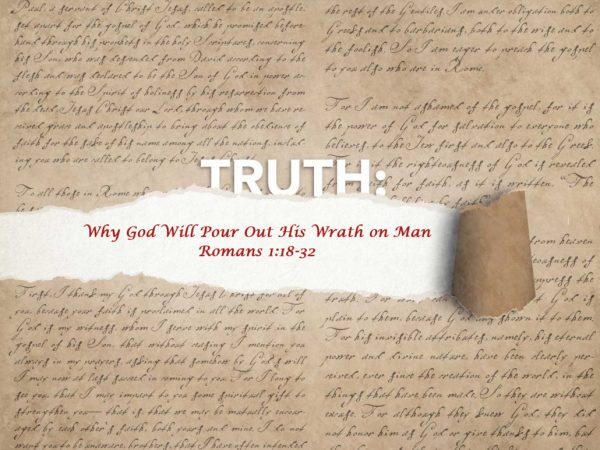 Truth: Why God will pour out His wrath on man. Romans 1:18-32