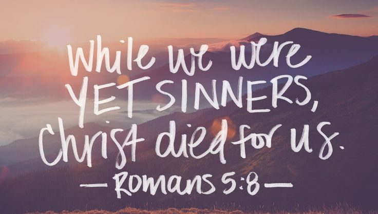 While we were yet sinners, Christ died for us. Romans 5:8