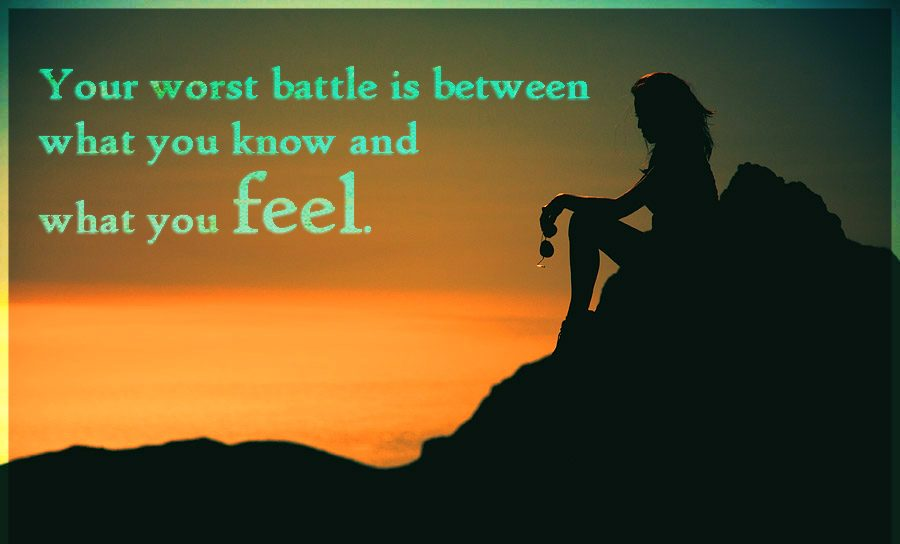 Your worst battle is between what you know what you feel