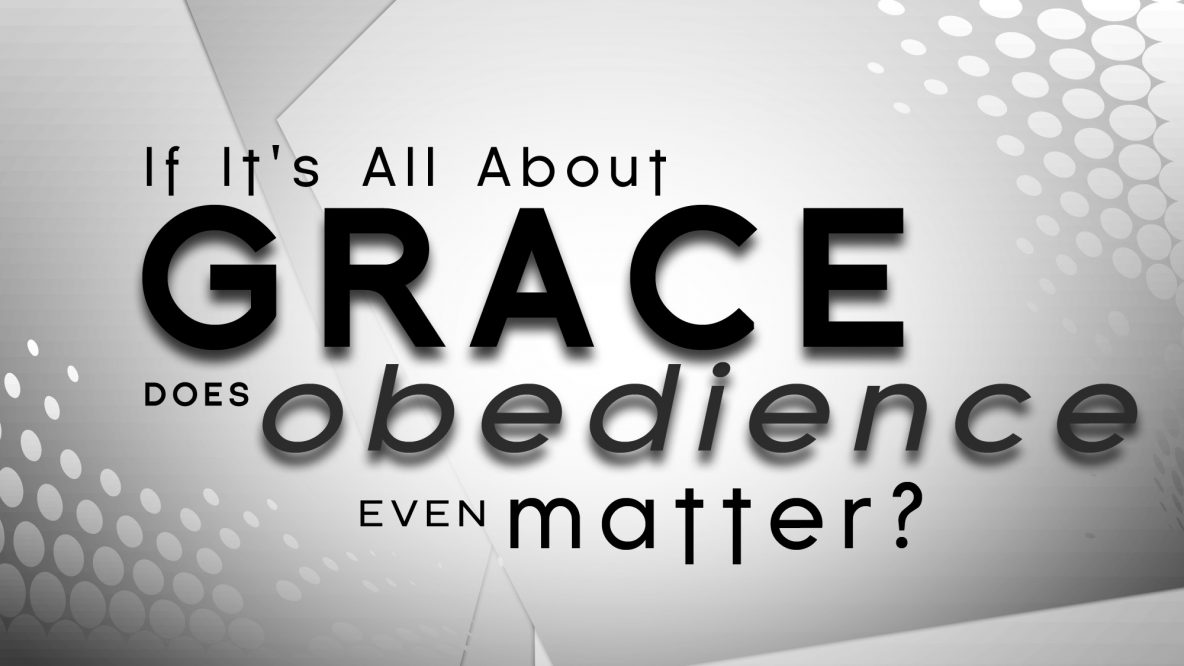 If it's all about grace does obedience even matter?