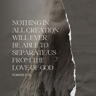 Nothing in all creation will ever be able to separate us from the love of God - Romans 8:39