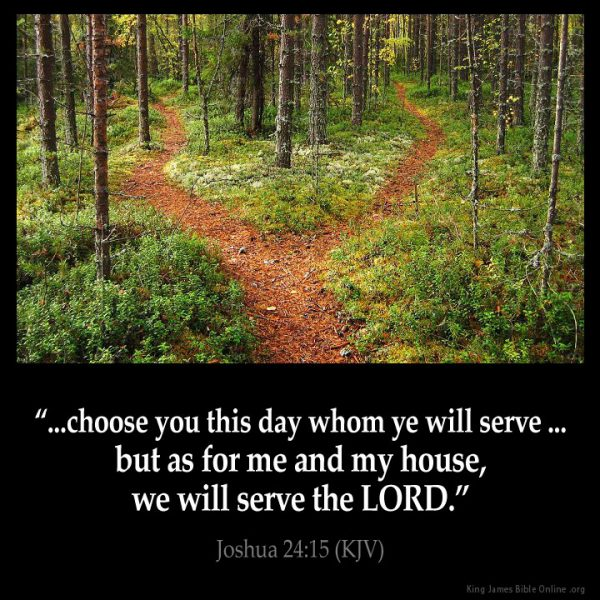 ...choose you this day whom ye will serve...but as for me and my house, we will serve the Lord. - Joshua 24:15